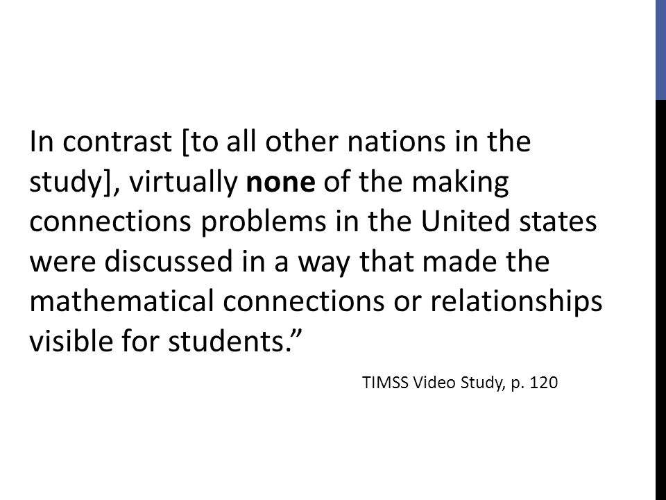In contrast [to all other nations in the study], virtually none of the making connections problems in the United states were discussed in a way that made the mathematical connections or relationships visible for students.